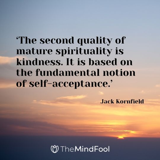 'The second quality of mature spirituality is kindness. It is based on the fundamental notion of self-acceptance.' - Jack Kornfield