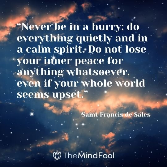 """Never be in a hurry; do everything quietly and in a calm spirit. Do not lose your inner peace for anything whatsoever, even if your whole world seems upset."" – Saint Francis de Sales"