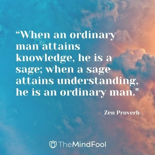 """When an ordinary man attains knowledge, he is a sage; when a sage attains understanding, he is an ordinary man."" - Zen Proverb"