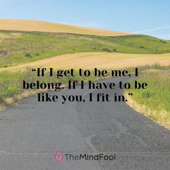 """""""If I get to be me, I belong. If I have to be like you, I fit in."""""""