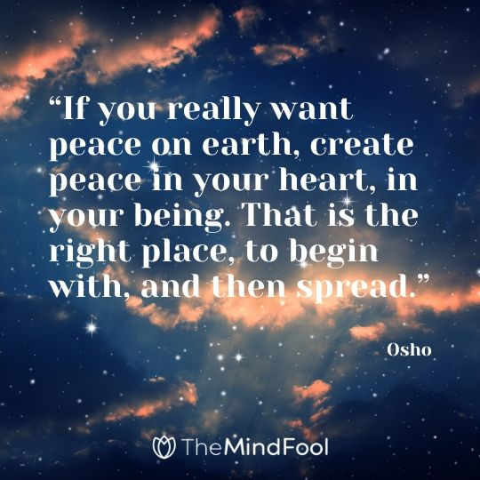 """If you really want peace on earth, create peace in your heart, in your being. That is the right place, to begin with, and then spread."" - Osho"