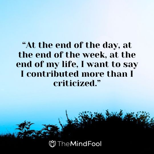 """""""At the end of the day, at the end of the week, at the end of my life, I want to say I contributed more than I criticized."""""""