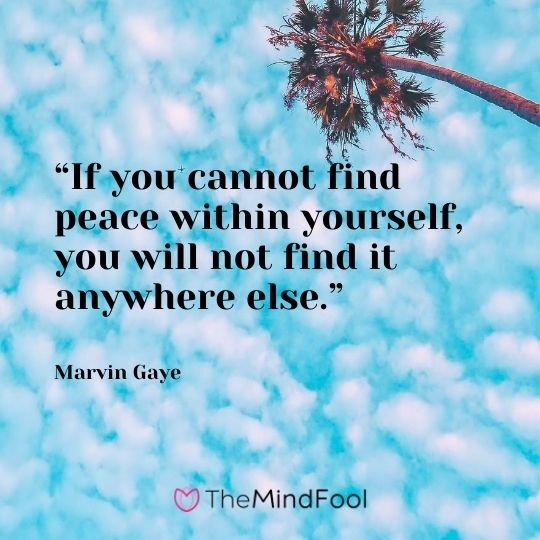"""If you cannot find peace within yourself, you will not find it anywhere else."" – Marvin Gaye"