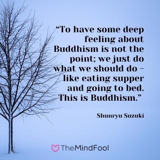 """To have some deep feeling about Buddhism is not the point; we just do what we should do - like eating supper and going to bed. This is Buddhism."" ― Shunryu Suzuki"