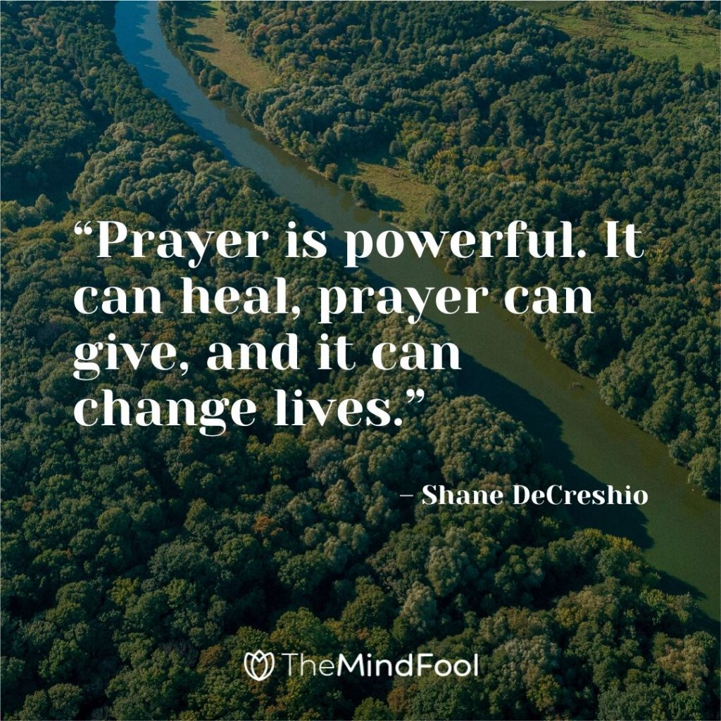 """Prayer is powerful. It can heal, prayer can give, and it can change lives."" – Shane DeCreshio"
