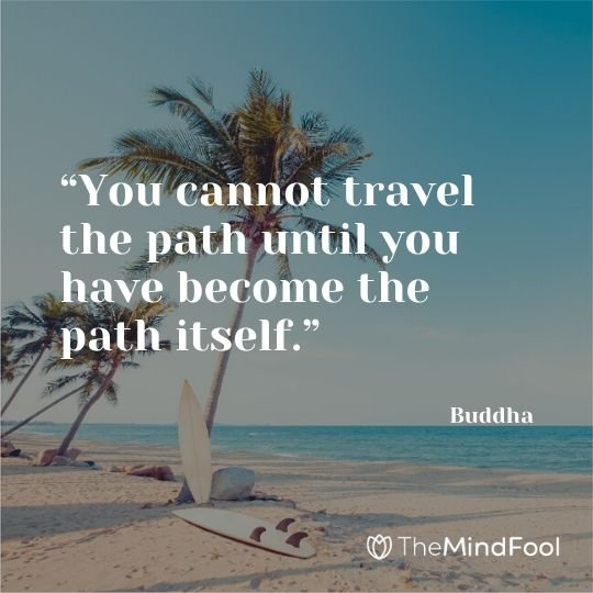 """You cannot travel the path until you have become the path itself."" – Buddha"