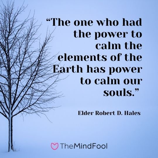 """The one who had the power to calm the elements of the Earth has power to calm our souls."" – Elder Robert D. Hales"