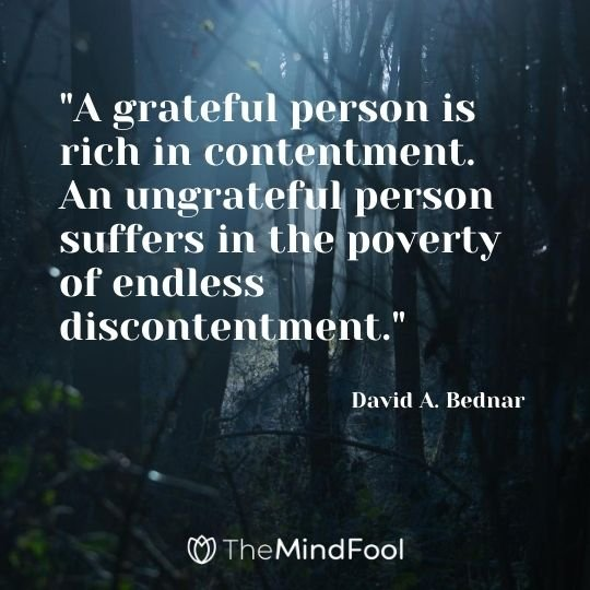 """A grateful person is rich in contentment. An ungrateful person suffers in the poverty of endless discontentment."" - David A. Bednar"