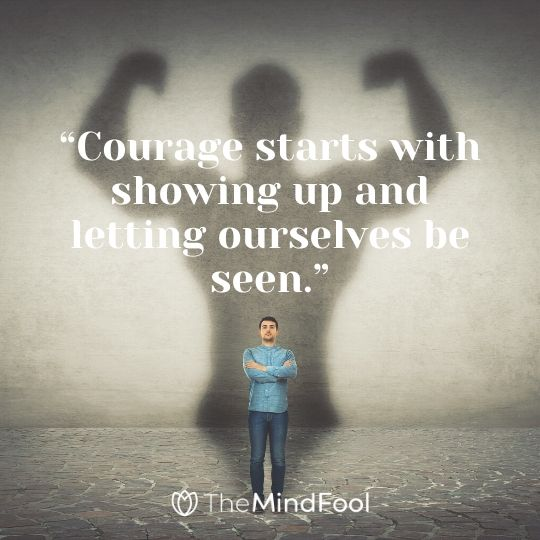 """Courage starts with showing up and letting ourselves be seen."""