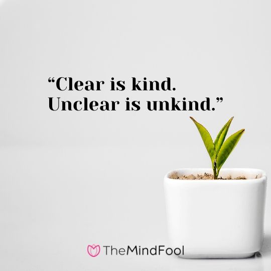 """Clear is kind. Unclear is unkind."""