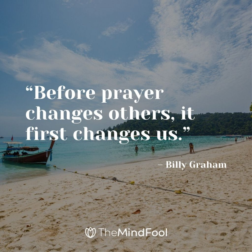 """Before prayer changes others, it first changes us."" – Billy Graham"