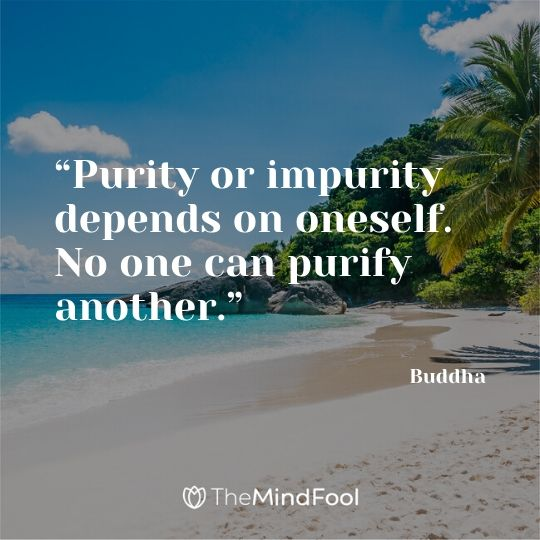 """Purity or impurity depends on oneself. No one can purify another.""  - Buddha"