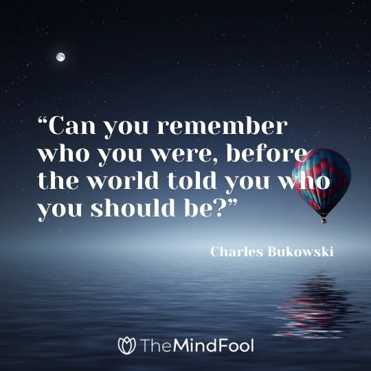 """""""Can you remember who you were, before the world told you who you should be?"""" - Charles Bukowski"""