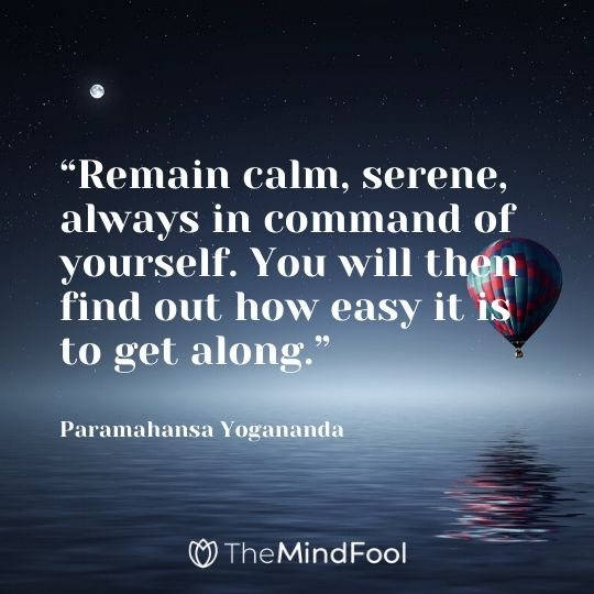"""Remain calm, serene, always in command of yourself. You will then find out how easy it is to get along."" – Paramahansa Yogananda"