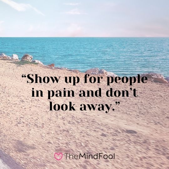 """Show up for people in pain and don't look away."""