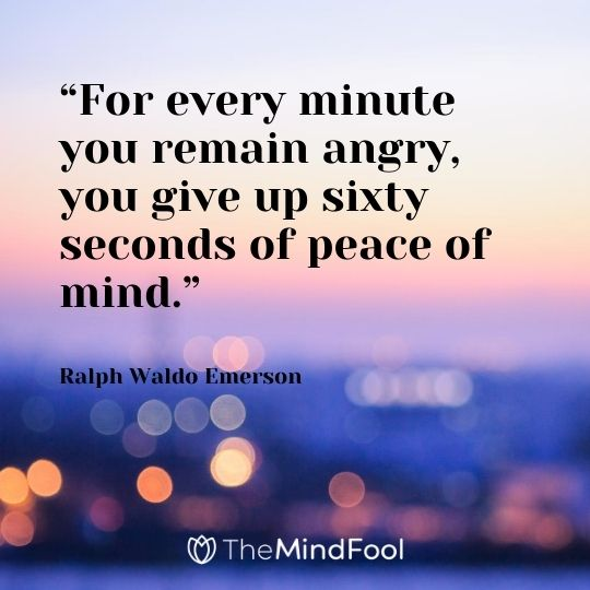 """For every minute you remain angry, you give up sixty seconds of peace of mind."" – Ralph Waldo Emerson"