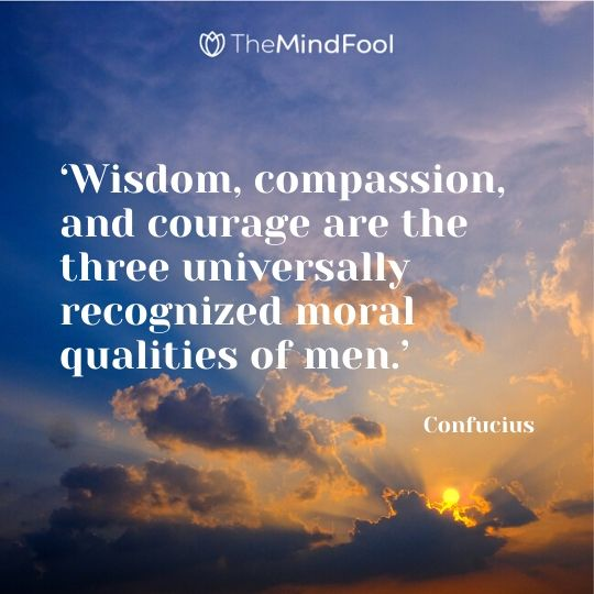 'Wisdom, compassion, and courage are the three universally recognized moral qualities of men.' - Confucius