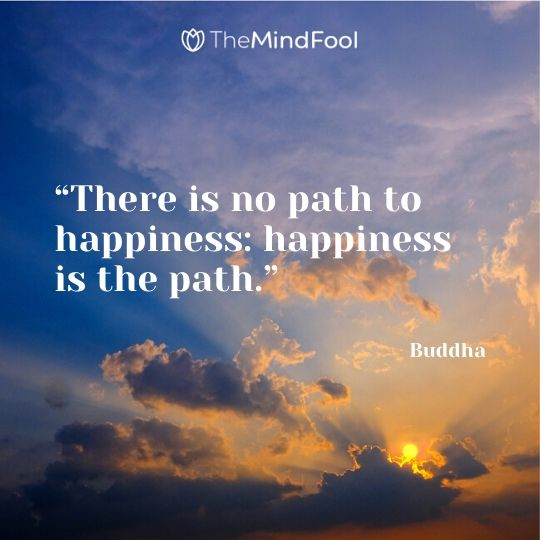 """There is no path to happiness: happiness is the path."" – Buddha"