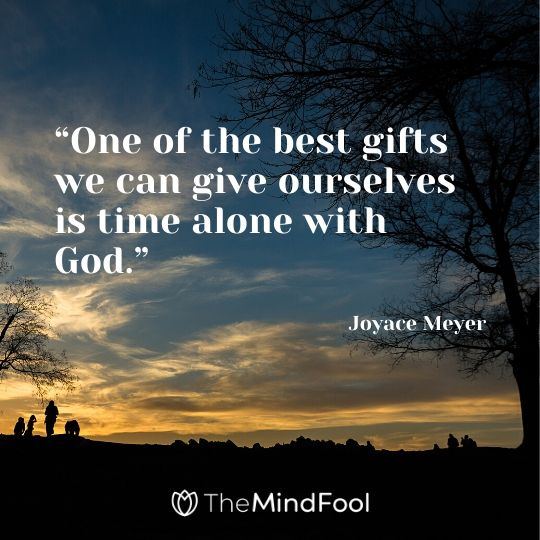 """One of the best gifts we can give ourselves is time alone with God."" - Joyace Meyer"