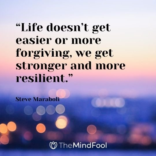 """Life doesn't get easier or more forgiving, we get stronger and more resilient.""  - Steve Maraboli"