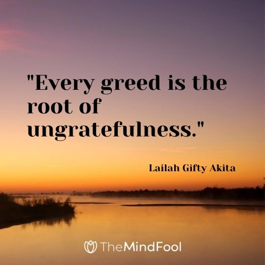 """Every greed is the root of ungratefulness."" - Lailah Gifty Akita"