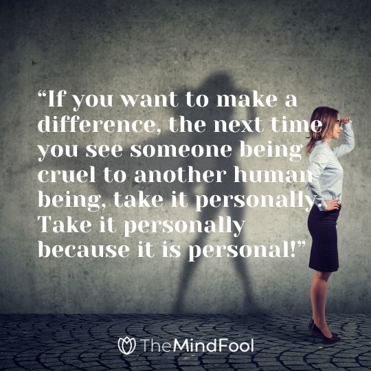 """If you want to make a difference, the next time you see someone being cruel to another human being, take it personally. Take it personally because it is personal!"""