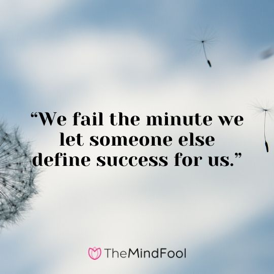 """We fail the minute we let someone else define success for us."""
