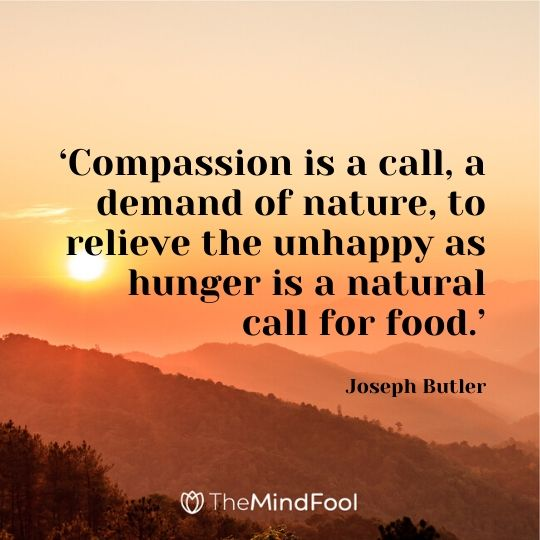 'Compassion is a call, a demand of nature, to relieve the unhappy as hunger is a natural call for food.' – Joseph Butler