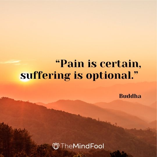 """Pain is certain, suffering is optional."" – Buddha"