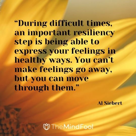 """During difficult times, an important resiliency step is being able to express your feelings in healthy ways. You can't make feelings go away, but you can move through them."" - Al Siebert"