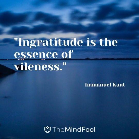 """Ingratitude is the essence of vileness."" - Immanuel Kant"