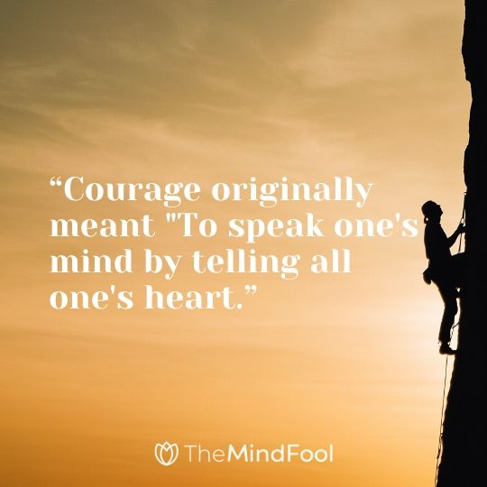 """Courage originally meant ""To speak one's mind by telling all one's heart."""