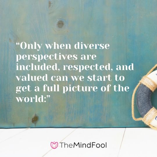 """Only when diverse perspectives are included, respected, and valued can we start to get a full picture of the world:"""