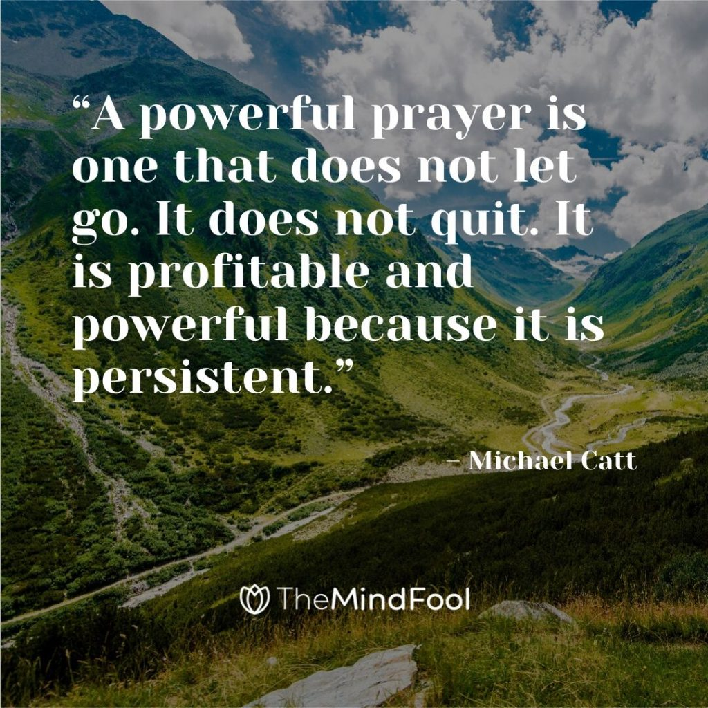 """A powerful prayer is one that does not let go. It does not quit. It is profitable and powerful because it is persistent."" – Michael Catt"