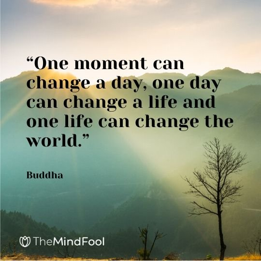 """""""One moment can change a day, one day can change a life and one life can change the world."""" – Buddha"""