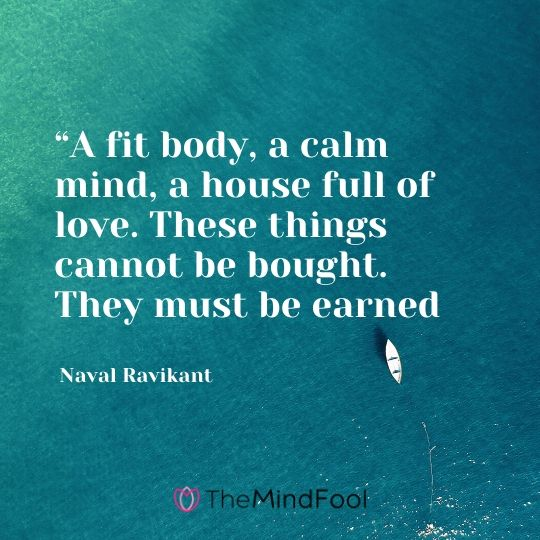 """A fit body, a calm mind, a house full of love. These things cannot be bought. They must be earned – Naval Ravikant"
