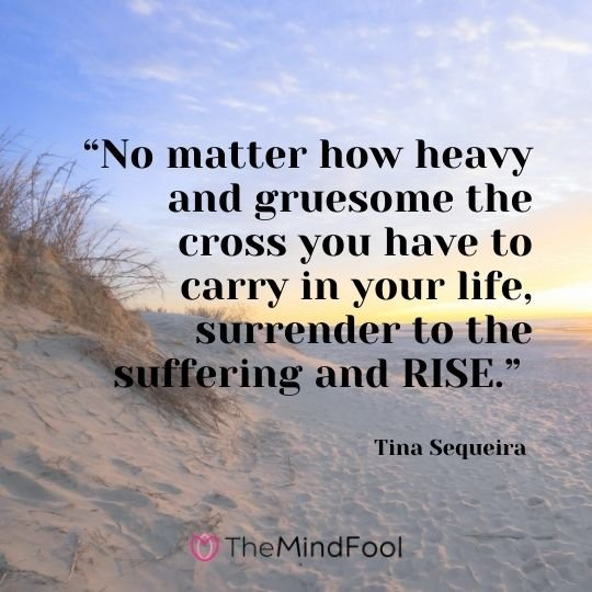 """No matter how heavy and gruesome the cross you have to carry in your life, surrender to the suffering and RISE."" - Tina Sequeira"