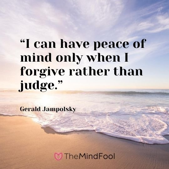 """I can have peace of mind only when I forgive rather than judge."" – Gerald Jampolsky"