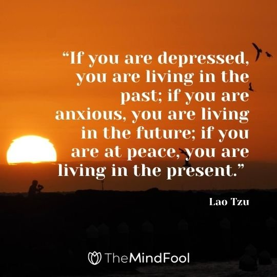 """If you are depressed, you are living in the past; if you are anxious, you are living in the future; if you are at peace, you are living in the present."" - Lao Tzu"