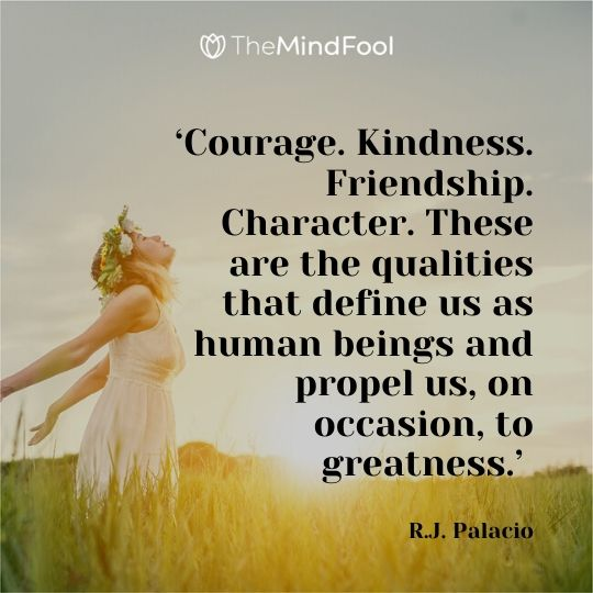 'Courage. Kindness. Friendship. Character. These are the qualities that define us as human beings and propel us, on occasion, to greatness.' - R.J. Palacio