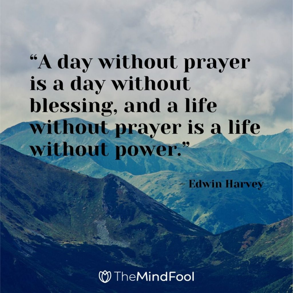 """A day without prayer is a day without blessing, and a life without prayer is a life without power."" – Edwin Harvey"