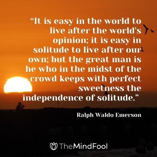 """It is easy in the world to live after the world's opinion; it is easy in solitude to live after our own; but the great man is he who in the midst of the crowd keeps with perfect sweetness the independence of solitude."" ― Ralph Waldo Emerson"