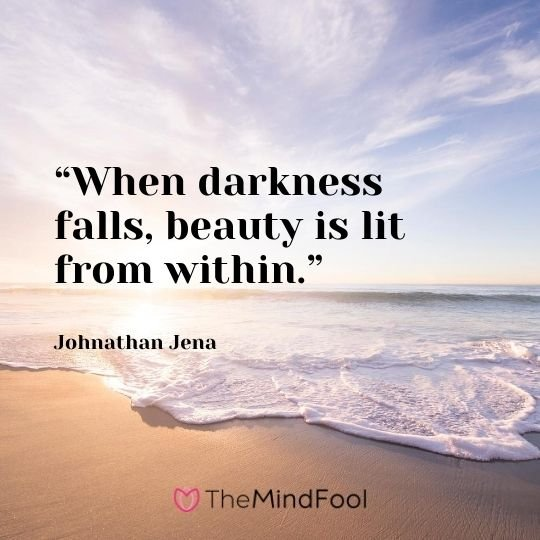 """When darkness falls, beauty is lit from within."" - Johnathan Jena"