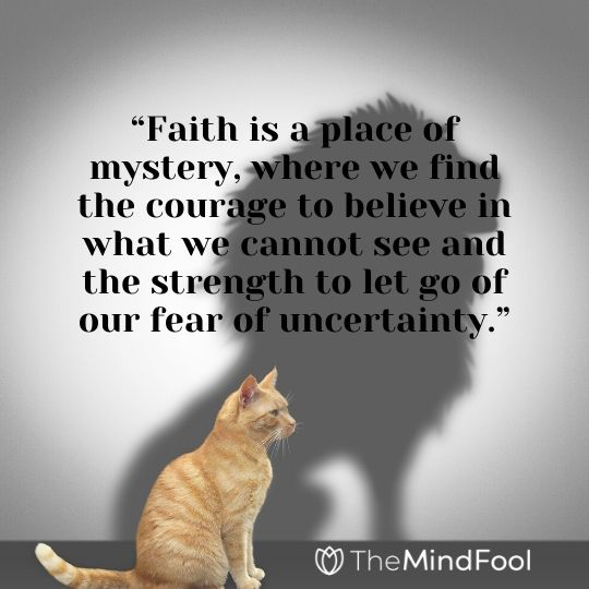 """Faith is a place of mystery, where we find the courage to believe in what we cannot see and the strength to let go of our fear of uncertainty."""