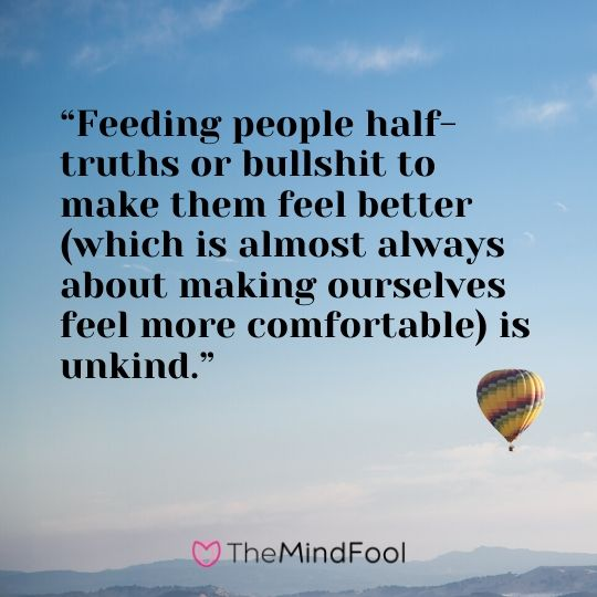 """Feeding people half-truths or bullshit to make them feel better (which is almost always about making ourselves feel more comfortable) is unkind."""