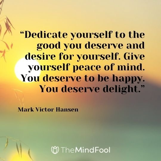 """Dedicate yourself to the good you deserve and desire for yourself. Give yourself peace of mind. You deserve to be happy. You deserve delight."" – Mark Victor Hansen"