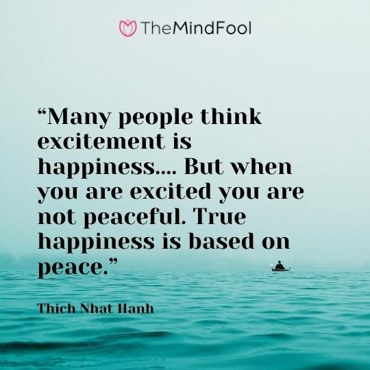 """Many people think excitement is happiness.... But when you are excited you are not peaceful. True happiness is based on peace."" ― Thich Nhat Hanh"
