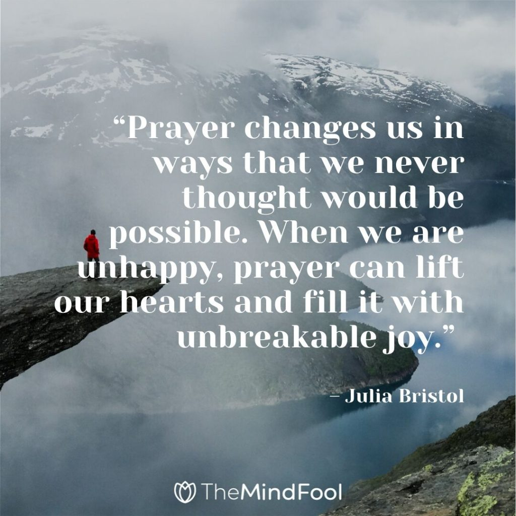 """Prayer changes us in ways that we never thought would be possible. When we are unhappy, prayer can lift our hearts and fill it with unbreakable joy."" – Julia Bristol"