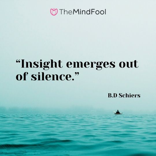 """Insight emerges out of silence."" – B.D Schiers"