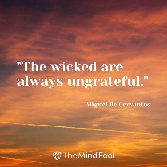 """The wicked are always ungrateful."" - Miguel De Cervantes"